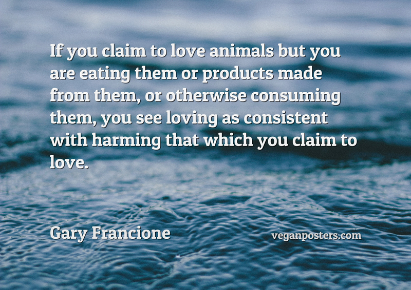 If you claim to love animals but you are eating them or products made from them, or otherwise consuming them, you see loving as consistent with harming that which you claim to love.