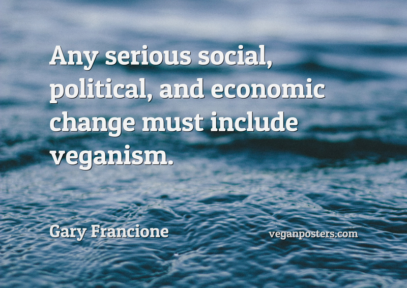 Any serious social, political, and economic change must include veganism.