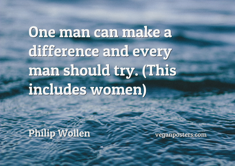 One man can make a difference and every man should try. (This includes women)