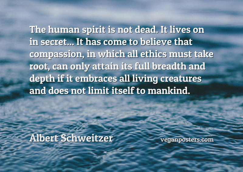 The human spirit is not dead. It lives on in secret... It has come to believe that compassion, in which all ethics must take root, can only attain its full breadth and depth if it embraces all living creatures and does not limit itself to mankind.