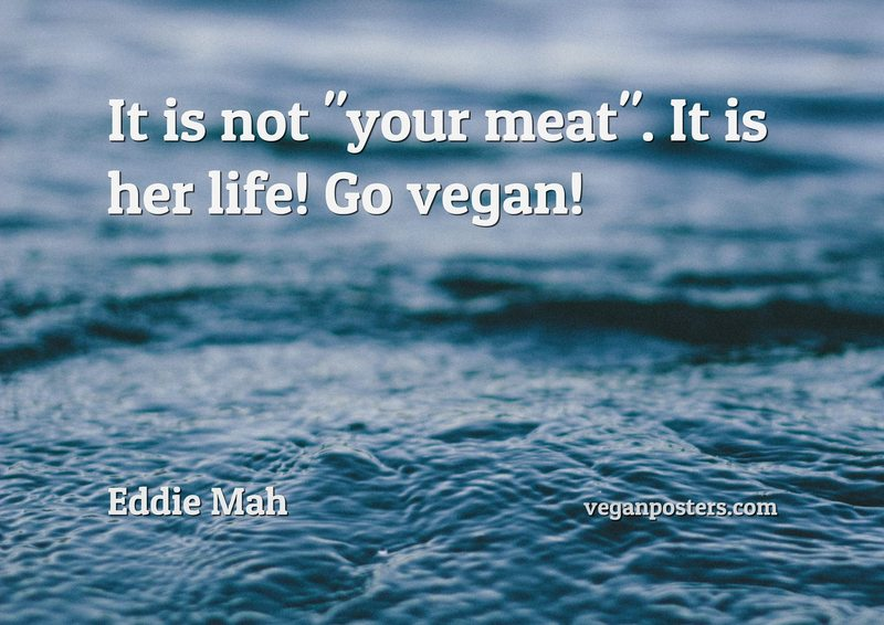 "It is not ""your meat"". It is her life! Go vegan!"