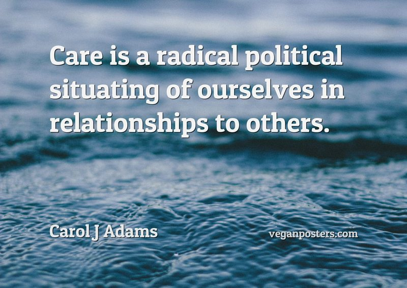 Care is a radical political situating of ourselves in relationships to others.