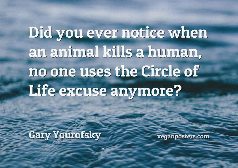 Did you ever notice when an animal kills a human, no one uses the Circle of Life excuse anymore?