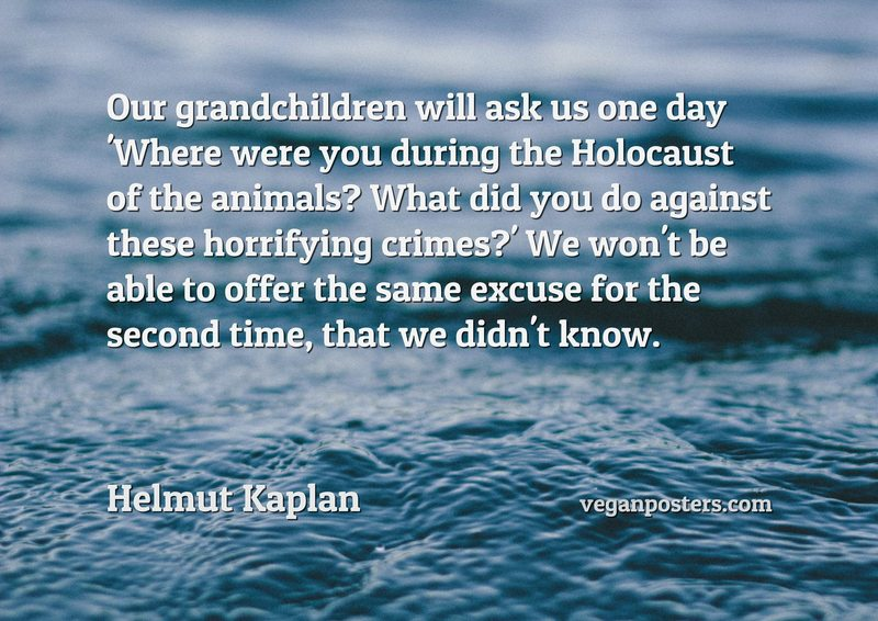 Our grandchildren will ask us one day 'Where were you during the Holocaust of the animals? What did you do against these horrifying crimes?' We won't be able to offer the same excuse for the second time, that we didn't know.
