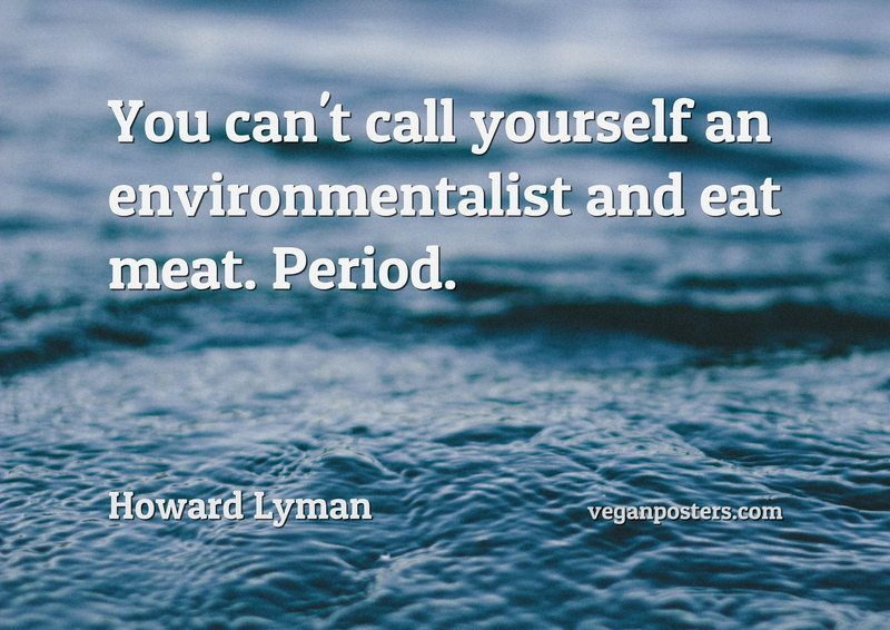 You can't call yourself an environmentalist and eat meat. Period.