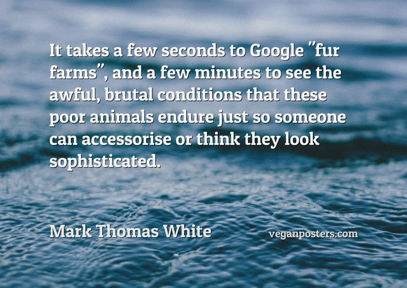 "It takes a few seconds to Google ""fur farms"", and a few minutes to see the awful, brutal conditions that these poor animals endure just so someone can accessorise or think they look sophisticated."