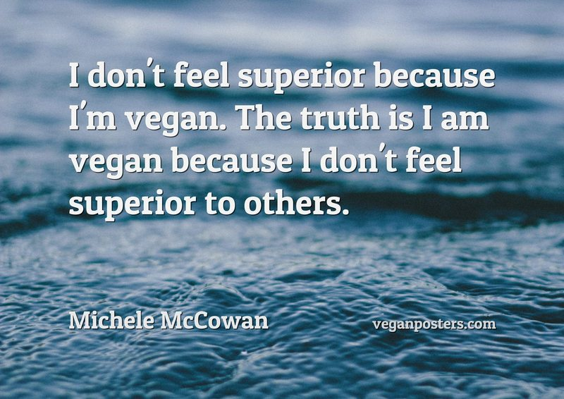 I don't feel superior because I'm vegan. The truth is I am vegan because I don't feel superior to others.