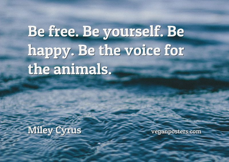 Be free. Be yourself. Be happy. Be the voice for the animals.