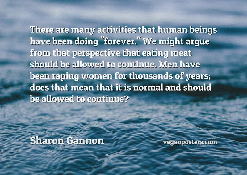 """There are many activities that human beings have been doing """"forever."""" We might argue from that perspective that eating meat should be allowed to continue. Men have been raping women for thousands of years; does that mean that it is normal and should be allowed to continue?"""