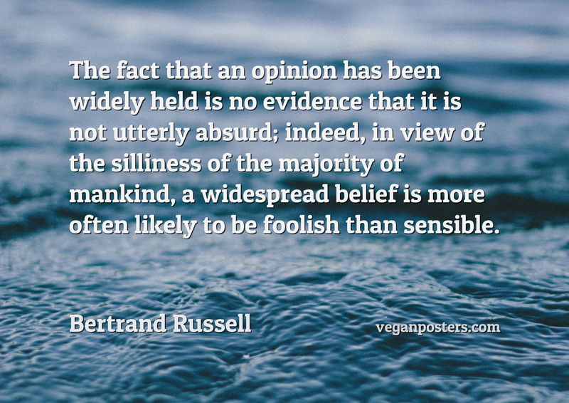 The fact that an opinion has been widely held is no evidence that it is not utterly absurd; indeed, in view of the silliness of the majority of mankind, a widespread belief is more often likely to be foolish than sensible.