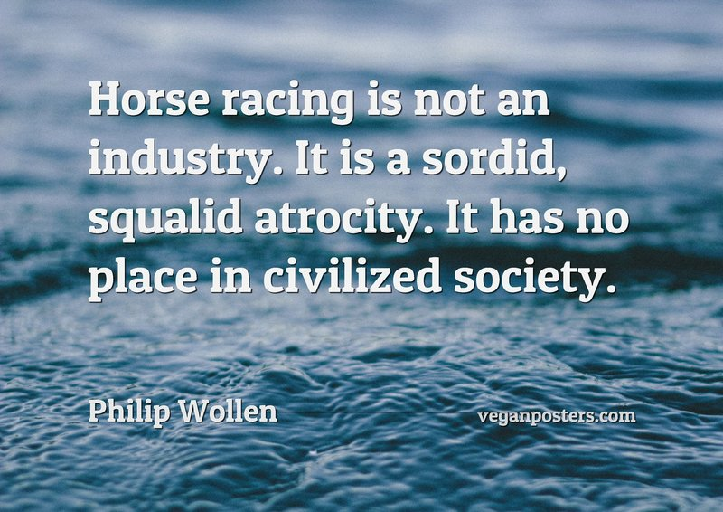 Horse racing is not an industry. It is a sordid, squalid atrocity. It has no place in civilized society.