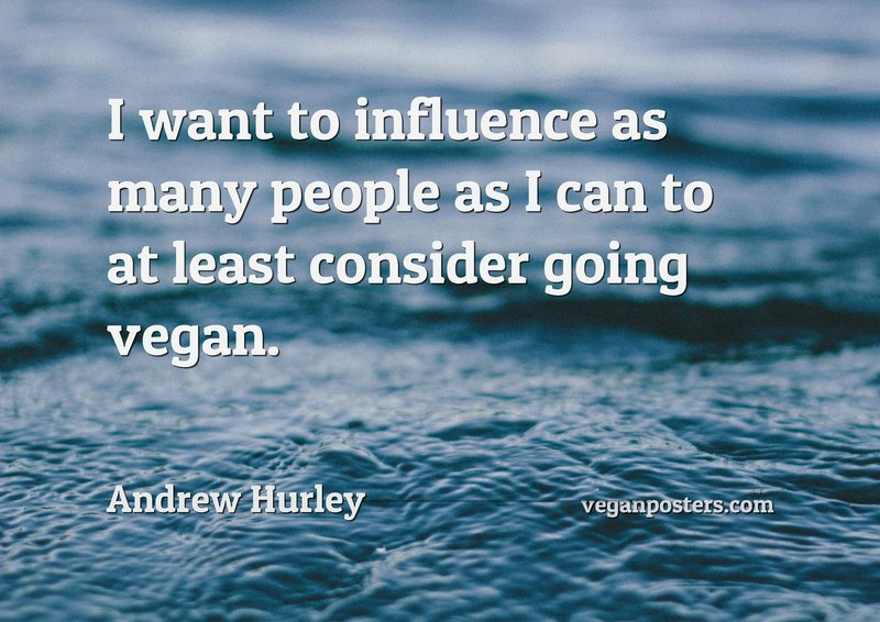 I want to influence as many people as I can to at least consider going vegan.