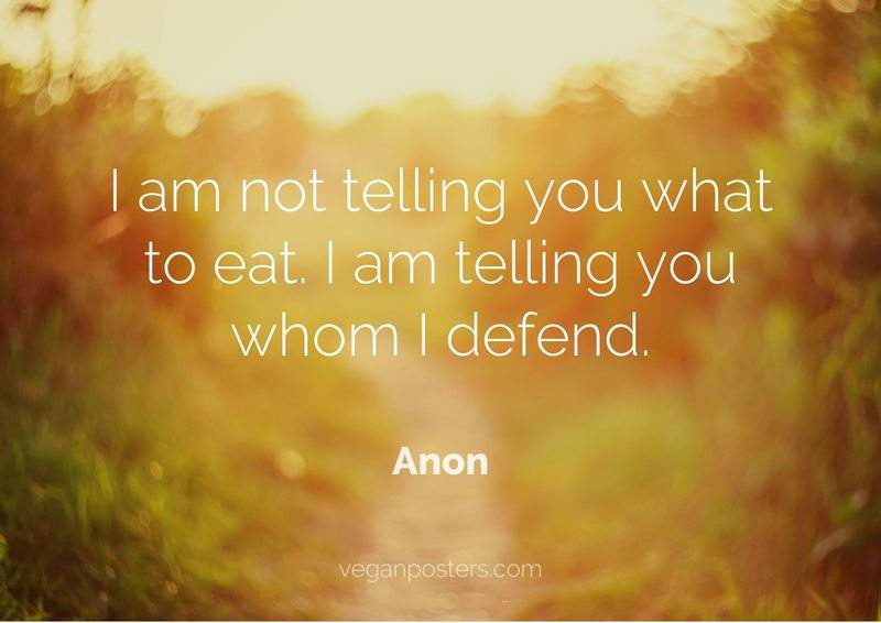I am not telling you what to eat. I am telling you whom I defend.