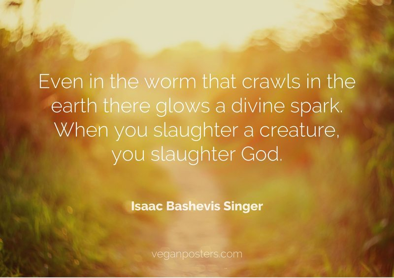 Even in the worm that crawls in the earth there glows a divine spark. When you slaughter a creature, you slaughter God.
